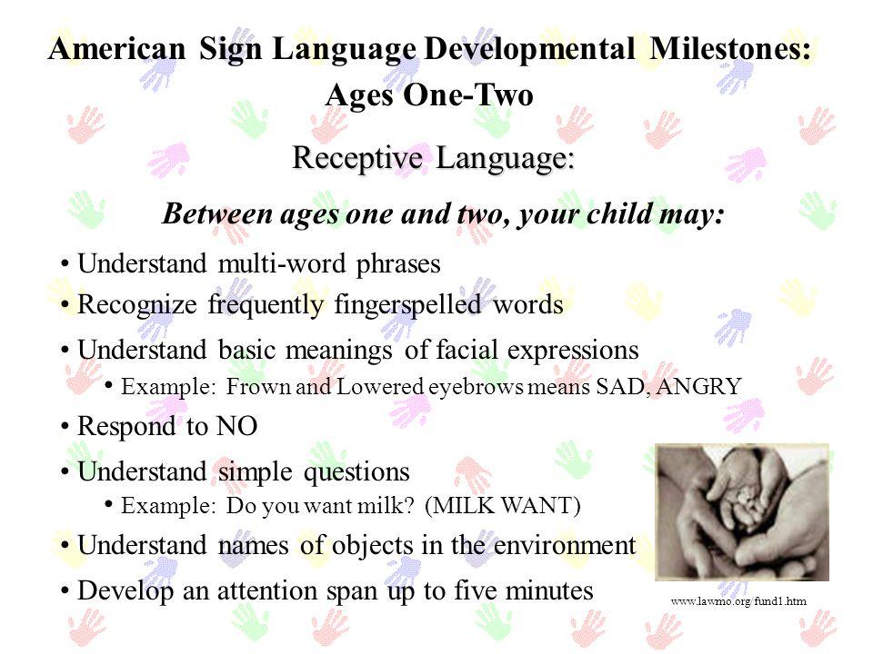 Etapas del desarrollo del American Sign Language: Cinco a Seis años de edad Lenguaje Expresivo: Utiliza constantemente formas mauales complejas (handshapes) de forma clara Su deletreo manual es mas claro Utiliza apropiadamente oraciones complejas Tópico/tema – establece el tema de la situación y después elabora la historia (Asunto-Comentarios) Utiliza el espacio para demostrar la localización de sustantivos y verbos Utiliza Bracketing - palabras como: dónde, cómo, cuándo, cuántos, por qué, qué, quién, al comienzo y final de las preguntas Ejemplo: DONDE+BAÑO+DONDE Caracteristicas que su niño puede exhibir: www.gospelcom.net/peggiesplace/ fun.htm