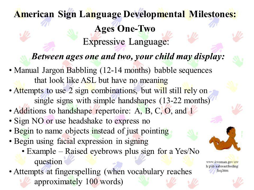 Etapas del desarrollo del American Sign Language: Nacimiento – Primer año Balbuceo Vocal- (Nacimiento a seis mesesde edad)-Después de los 6 meses, la carencia del estímulo auditivo causará que las vocalizaciones cesen.