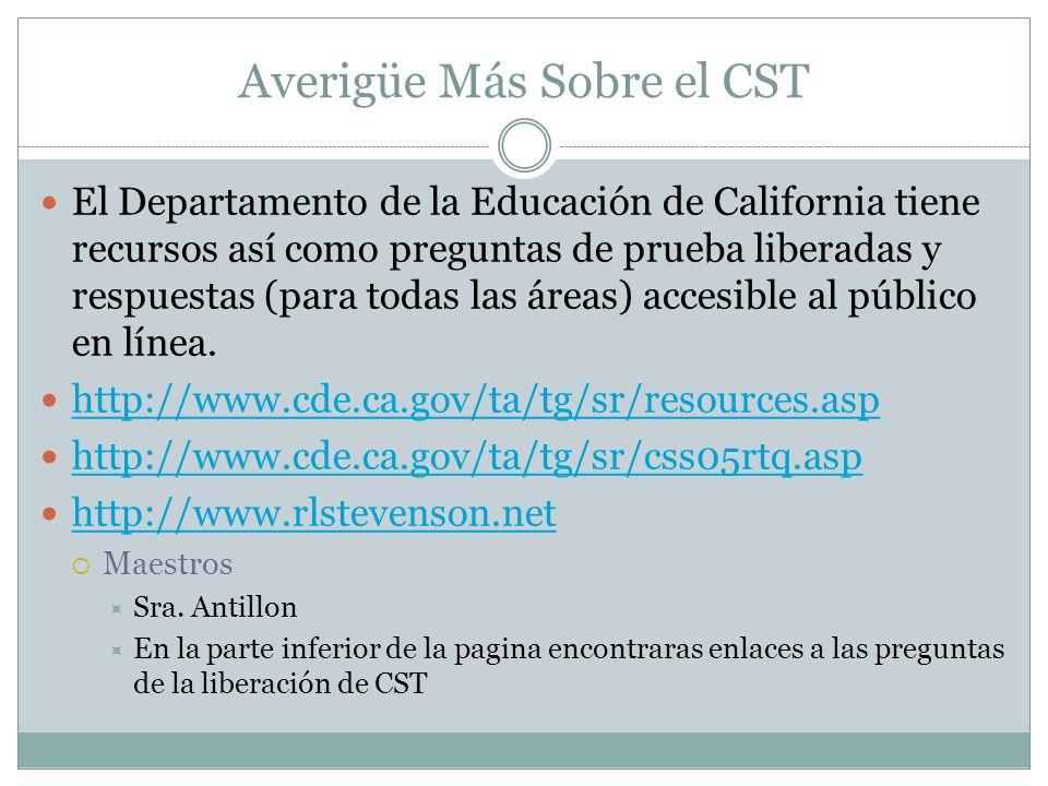 Averigüe Más Sobre el CST El Departamento de la Educación de California tienerecursos así como preguntas de prueba liberadas yrespuestas (para todas las áreas) accesible al públicoen línea.