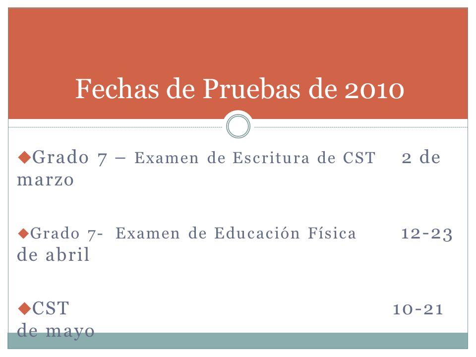 Grado 7 – Examen de Escritura de CST 2 de marzo Grado 7- Examen de Educación Física 12-23 de abril CST 10-21 de mayo Fechas de Pruebas de 2010
