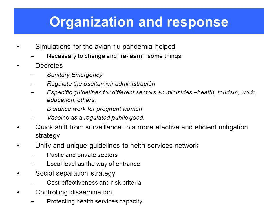 Organization and response Simulations for the avian flu pandemia helped –Necessary to change and re-learn some things Decretes –Sanitary Emergency –Regulate the oseltamivir administración –Especific guidelines for different sectors an ministries –health, tourism, work, education, others, –Distance work for pregnant women –Vaccine as a regulated public good.