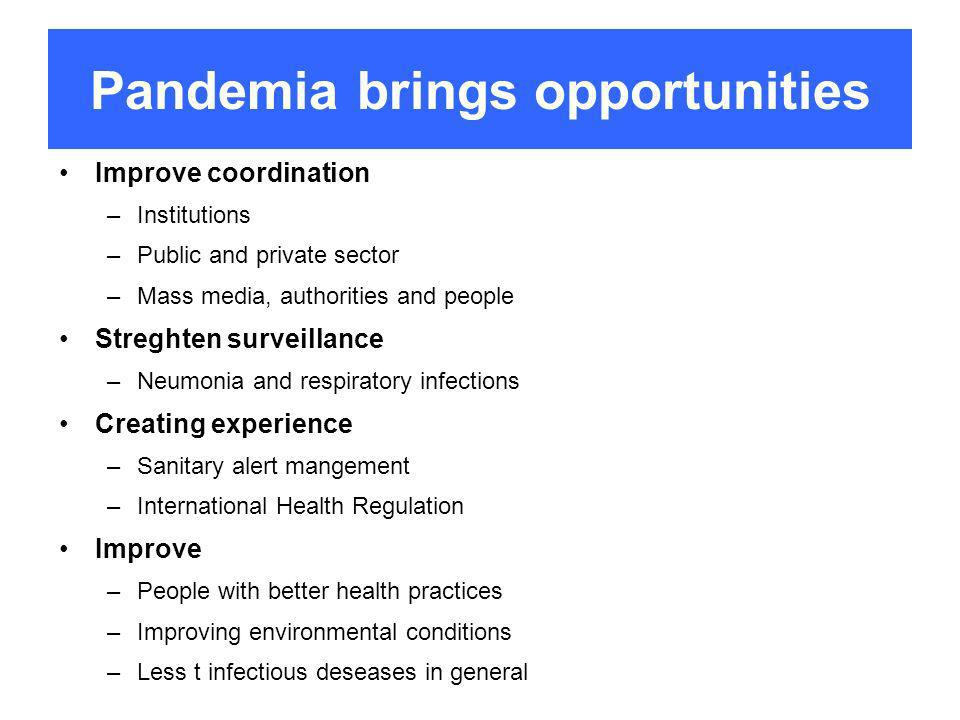 Pandemia brings opportunities Improve coordination –Institutions –Public and private sector –Mass media, authorities and people Streghten surveillance –Neumonia and respiratory infections Creating experience –Sanitary alert mangement –International Health Regulation Improve –People with better health practices –Improving environmental conditions –Less t infectious deseases in general