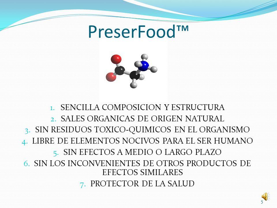 PreserFood LA FORMULA DE BASE DE NUESTRO PRODUCTO, POR SU SENCILLEZ, SU DISPONIBILIDAD Y SU NECESARIA PRESENCIA EN PRACTICAMENTE TODOS LOS SERES VIVOS, LO CONVIERTEN EN LA MAS NOVEDOSA, UTIL, SEGURA, EFICAZ Y EFICIENTE FORMULACION DE TIPO ALIMENTARIO CUYO DISEÑO POLIVALENTE LA HACE APTA PARA DIFERENTES USOS, APLICACIONES Y FUNCIONES DENTRO DE LOS PARAMETROS CONTEMPLADOS POR LOS ESTUDIOS CIENTIFICOS DESARROLLADOS DURANTE LA INVESTIGACION DEL MISMO.