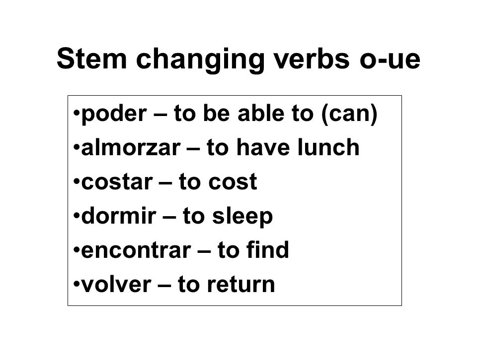 Stem changing verbs o-ue poder – to be able to (can) almorzar – to have lunch costar – to cost dormir – to sleep encontrar – to find volver – to retur