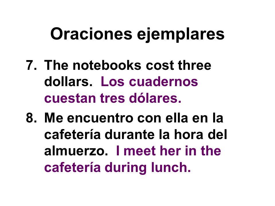 Oraciones ejemplares 7.The notebooks cost three dollars. Los cuadernos cuestan tres dólares. 8.Me encuentro con ella en la cafetería durante la hora d