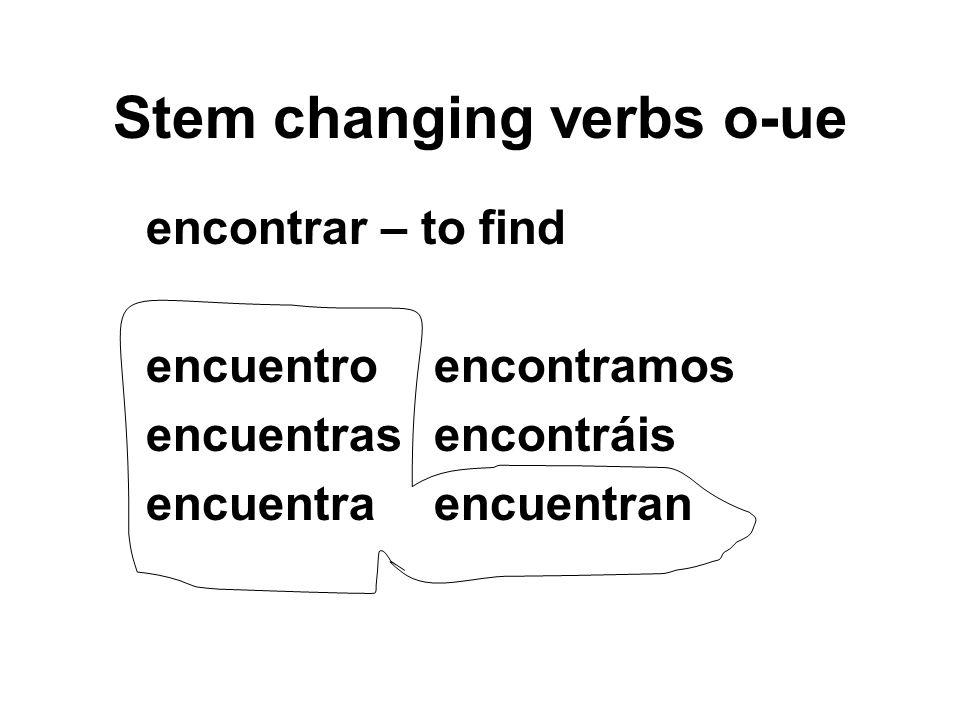 Stem changing verbs o-ue encontrar – to find encuentroencontramos encuentrasencontráis encuentraencuentran