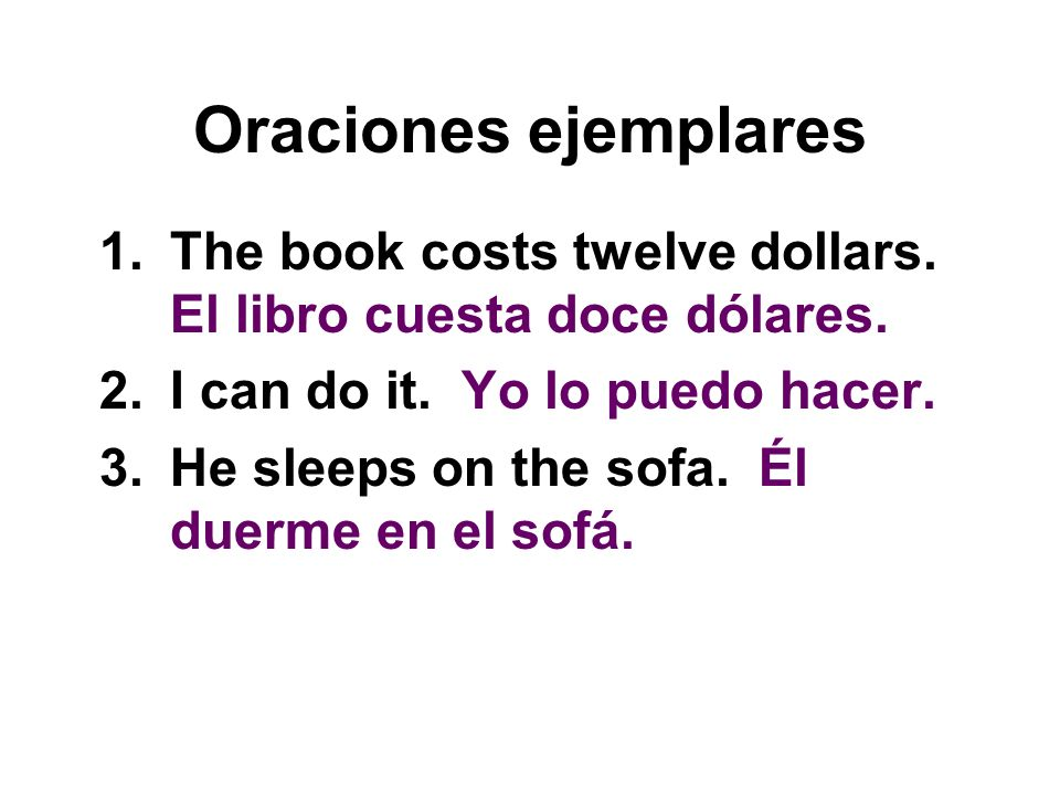 Oraciones ejemplares 1.The book costs twelve dollars. El libro cuesta doce dólares. 2.I can do it. Yo lo puedo hacer. 3.He sleeps on the sofa. Él duer
