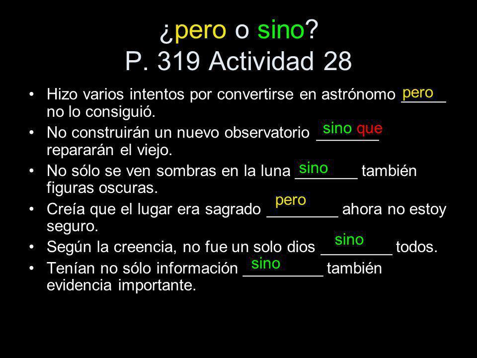 ¿pero o sino? P. 319 Actividad 28 Hizo varios intentos por convertirse en astrónomo _____ no lo consiguió. No construirán un nuevo observatorio ______