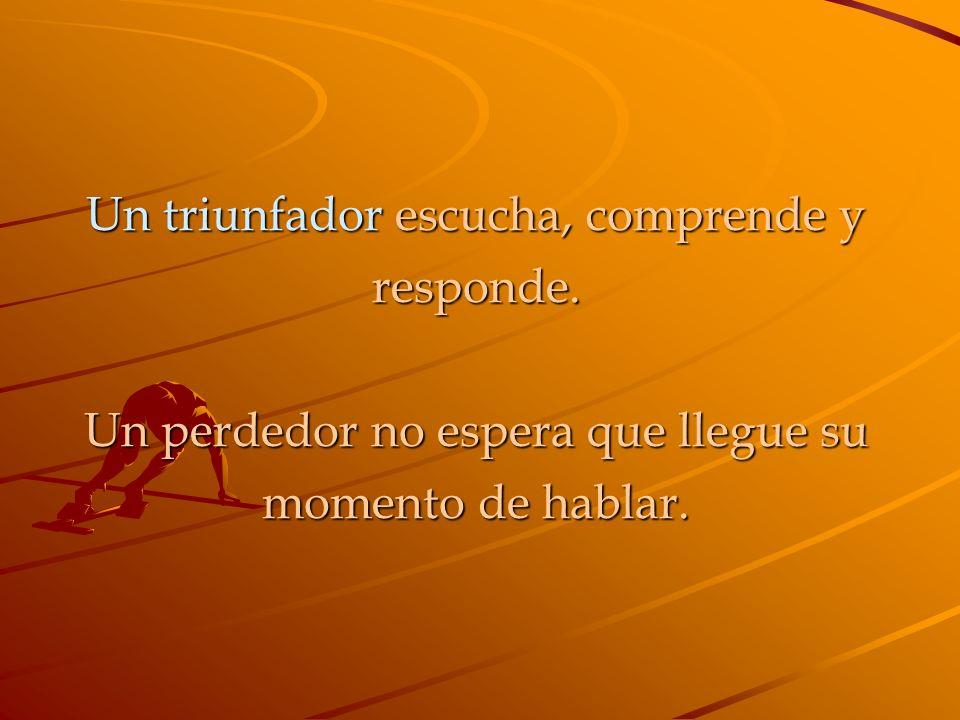 Un triunfador escucha, comprende y responde. Un perdedor no espera que llegue su momento de hablar.
