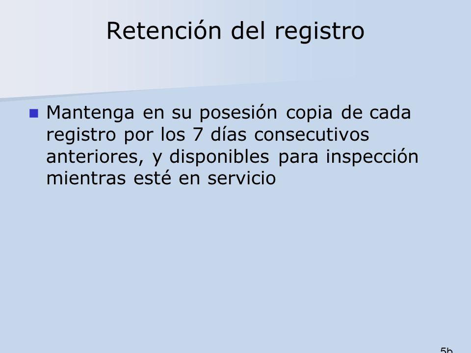 Retención del registro Mantenga en su posesión copia de cada registro por los 7 días consecutivos anteriores, y disponibles para inspección mientras e