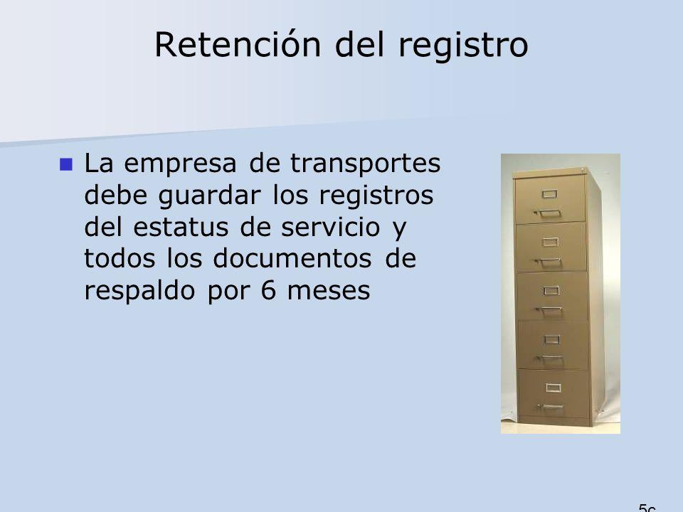 Retención del registro La empresa de transportes debe guardar los registros del estatus de servicio y todos los documentos de respaldo por 6 meses 5c