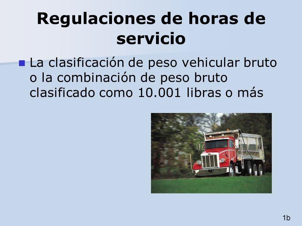 Regulaciones de horas de servicio La clasificación de peso vehicular bruto o la combinación de peso bruto clasificado como 10.001 libras o más 1b
