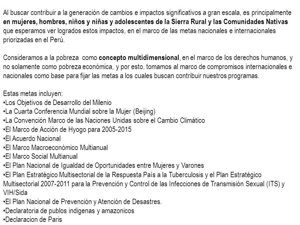Al buscar contribuir a la generación de cambios e impactos significativos a gran escala, es principalmente en mujeres, hombres, niños y niñas y adolescentes de la Sierra Rural y las Comunidades Nativas que esperamos ver logrados estos impactos, en el marco de las metas nacionales e internacionales priorizadas en el Perú.