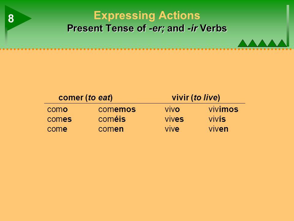 Present Tense of -er; and -ir Verbs Expressing Actions Present Tense of -er; and -ir Verbs comer (to eat)vivir (to live) comocomemosvivovivimos comescoméisvivesvivís comecomenviveviven 8