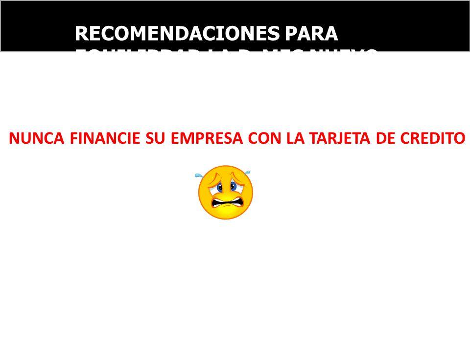 RECOMENDACIONES PARA EQUILIBRAR LA PyMES NUEVO ORDEN FINANCIERO INTERNACIONAL NUNCA FINANCIE SU EMPRESA CON LA TARJETA DE CREDITO
