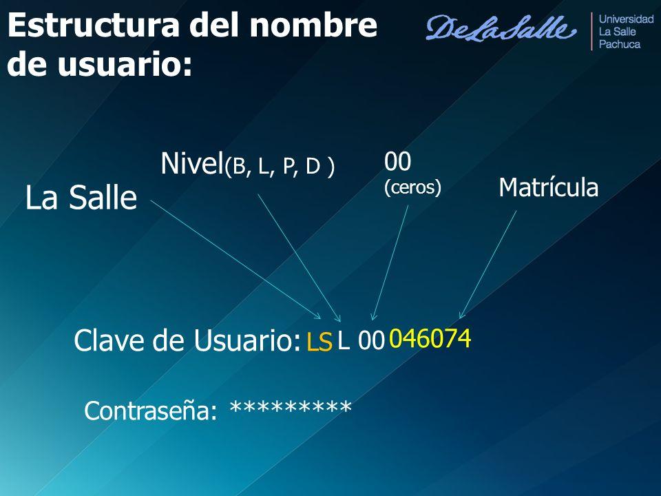 Clave de Usuario: La Salle Nivel (B, L, P, D ) Matrícula Contraseña: ********* LS L00 046074 00 (ceros) Estructura del nombre de usuario: