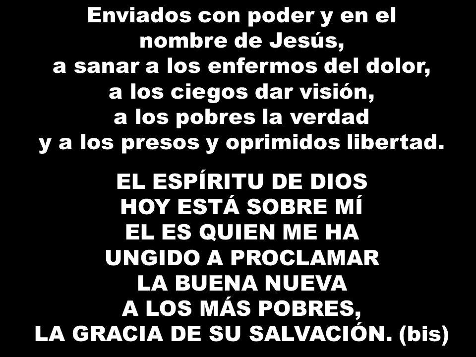 Enviados con poder y en el nombre de Jesús, a sanar a los enfermos del dolor, a los ciegos dar visión, a los pobres la verdad y a los presos y oprimid