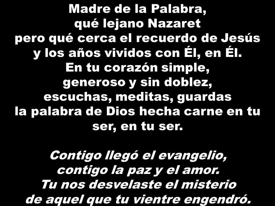 Madre de la Palabra, qué lejano Nazaret pero qué cerca el recuerdo de Jesús y los años vividos con Él, en Él. En tu corazón simple, generoso y sin dob