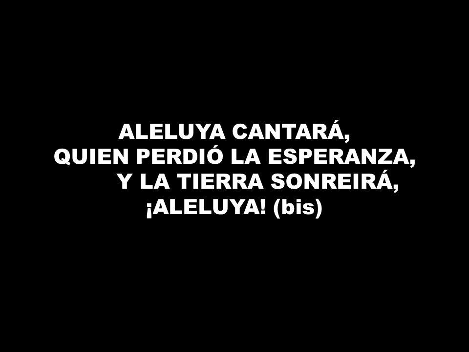 ALELUYA CANTARÁ, QUIEN PERDIÓ LA ESPERANZA, Y LA TIERRA SONREIRÁ, ¡ALELUYA! (bis)