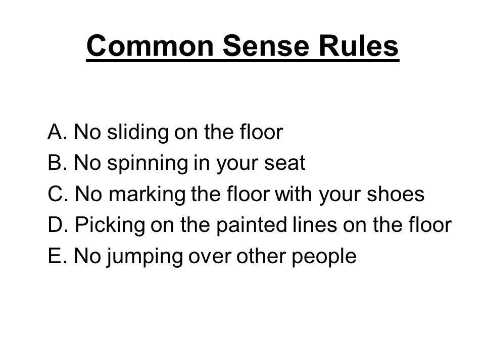 Common Sense Rules A. No sliding on the floor B. No spinning in your seat C. No marking the floor with your shoes D. Picking on the painted lines on t