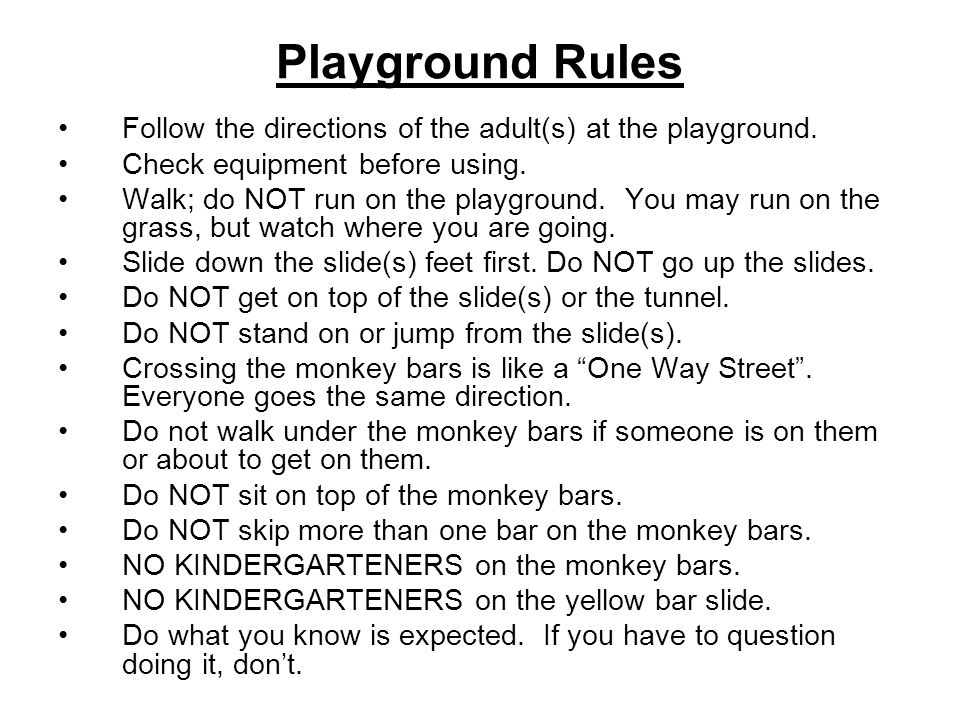 Playground Rules Follow the directions of the adult(s) at the playground. Check equipment before using. Walk; do NOT run on the playground. You may ru