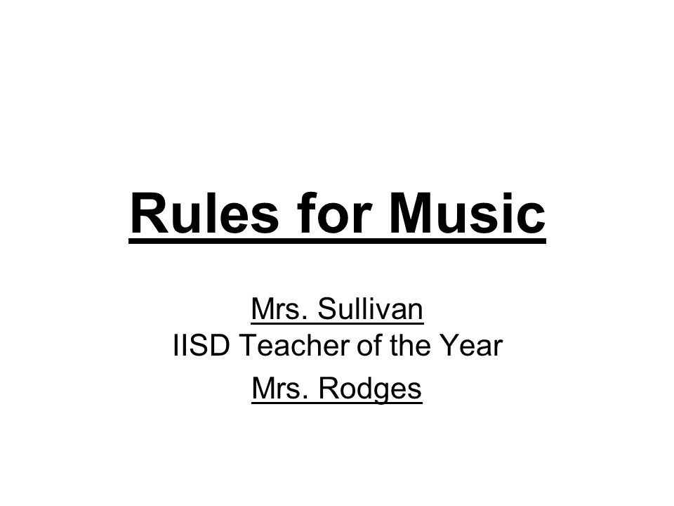 Rules for Music Mrs. Sullivan IISD Teacher of the Year Mrs. Rodges