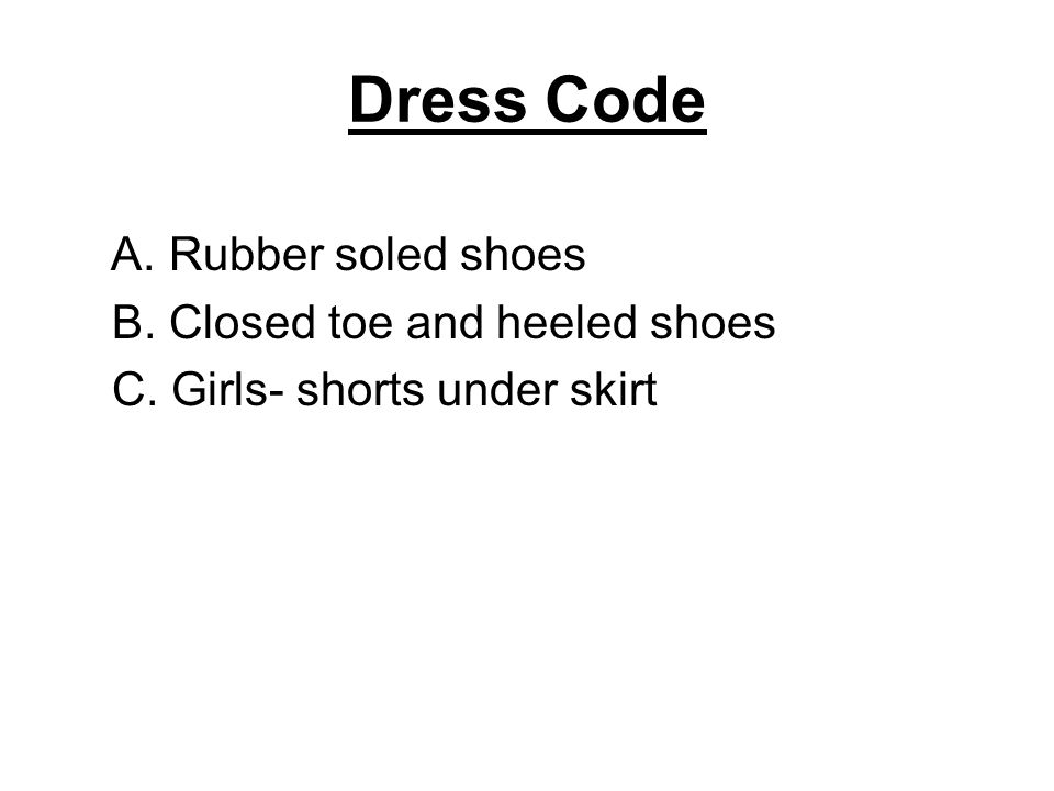 Dress Code A. Rubber soled shoes B. Closed toe and heeled shoes C. Girls- shorts under skirt