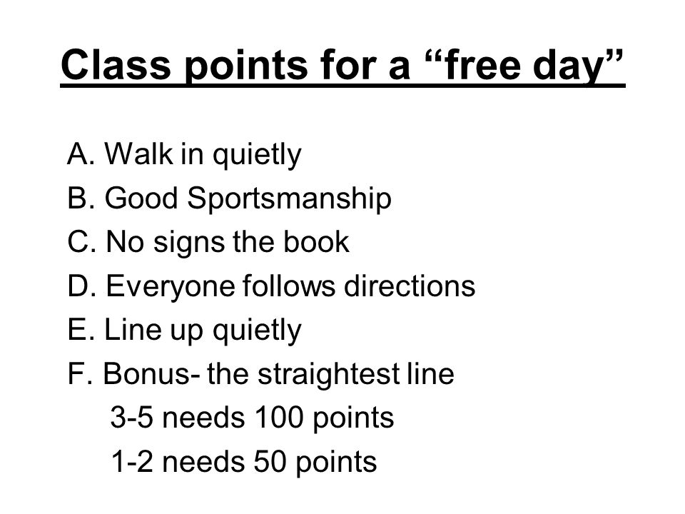 Class points for a free day A. Walk in quietly B. Good Sportsmanship C. No signs the book D. Everyone follows directions E. Line up quietly F. Bonus-
