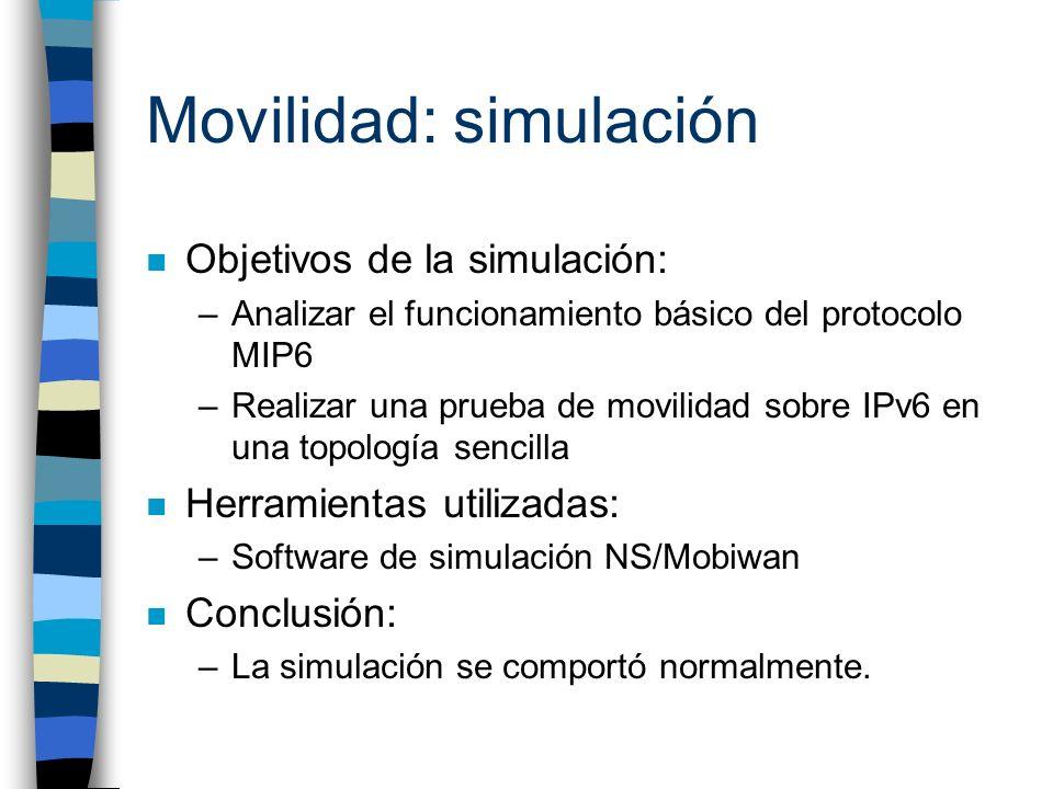 Movilidad: simulación n Objetivos de la simulación: –Analizar el funcionamiento básico del protocolo MIP6 –Realizar una prueba de movilidad sobre IPv6
