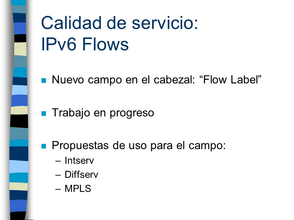 Calidad de servicio: IPv6 Flows n Nuevo campo en el cabezal: Flow Label n Trabajo en progreso n Propuestas de uso para el campo: –Intserv –Diffserv –M