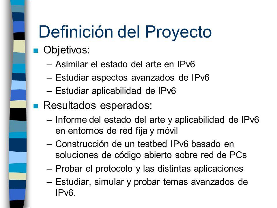 Definición del Proyecto n Objetivos: –Asimilar el estado del arte en IPv6 –Estudiar aspectos avanzados de IPv6 –Estudiar aplicabilidad de IPv6 n Resul