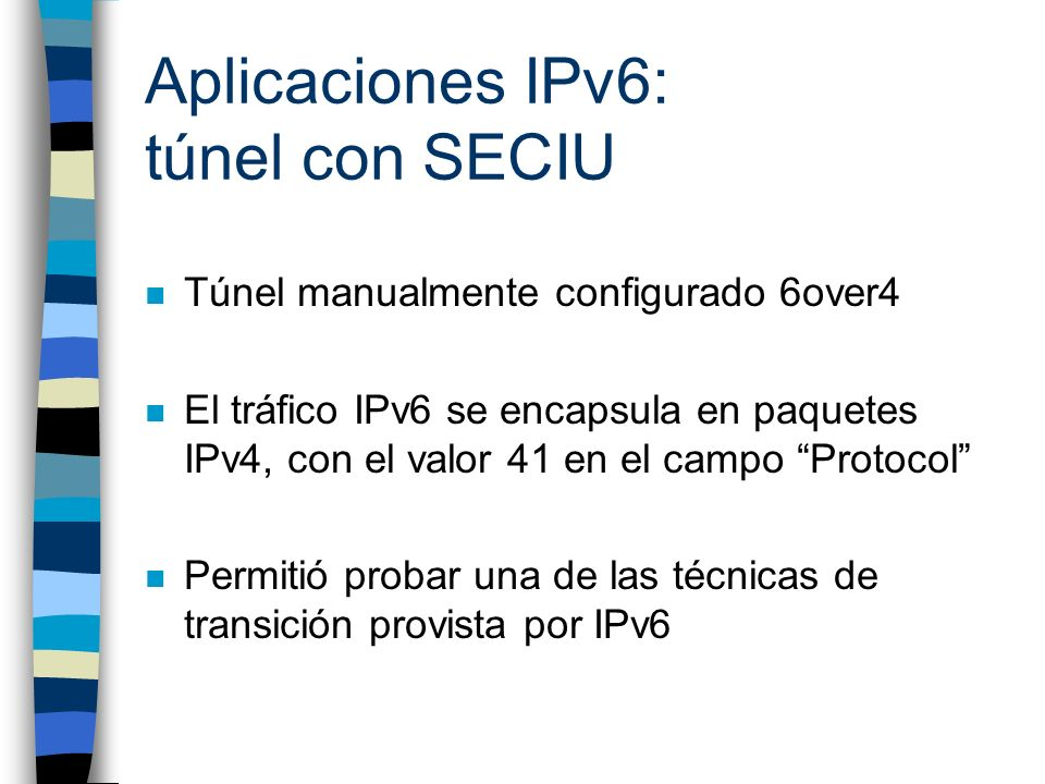 Aplicaciones IPv6: túnel con SECIU n Túnel manualmente configurado 6over4 n El tráfico IPv6 se encapsula en paquetes IPv4, con el valor 41 en el campo