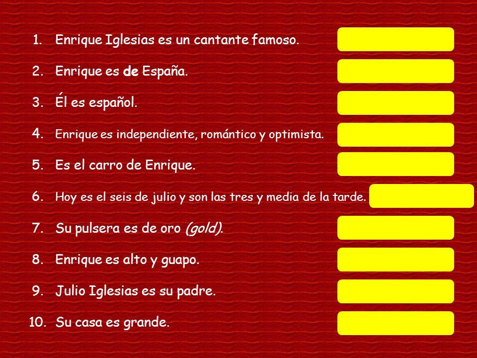 1.Enrique Iglesias es un cantante famoso.profession 2.Enrique es de España.origin 3.Él es español.nationality 4. Enrique es independiente, romántico y