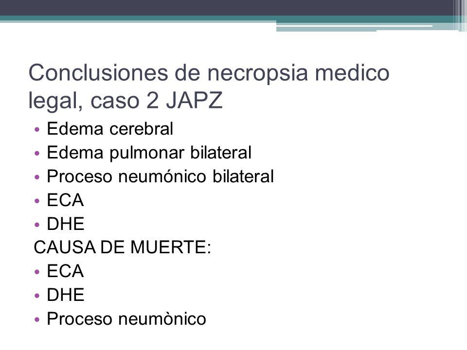 Conclusiones de necropsia medico legal, caso 2 JAPZ Edema cerebral Edema pulmonar bilateral Proceso neumónico bilateral ECA DHE CAUSA DE MUERTE: ECA D