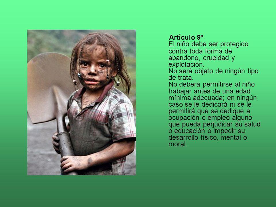 El niño debe ser protegido contra toda forma de abandono, crueldad y explotación. No será objeto de ningún tipo de trata. No deberá permitirse al niño