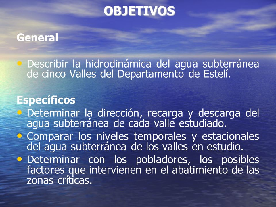 OBJETIVOS OBJETIVOS General Describir la hidrodinámica del agua subterránea de cinco Valles del Departamento de Estelí.