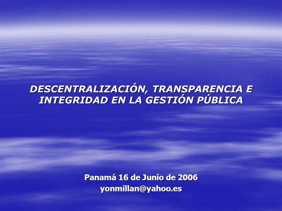 DESCENTRALIZACIÓN, TRANSPARENCIA E INTEGRIDAD EN LA GESTIÓN PÚBLICA Panamá 16 de Junio de 2006 yonmillan@yahoo.es