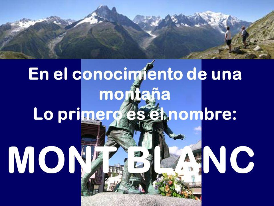 En el conocimiento de una montaña Lo primero es el nombre: MONT BLANC