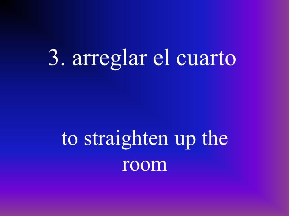 3. arreglar el cuarto to straighten up the room