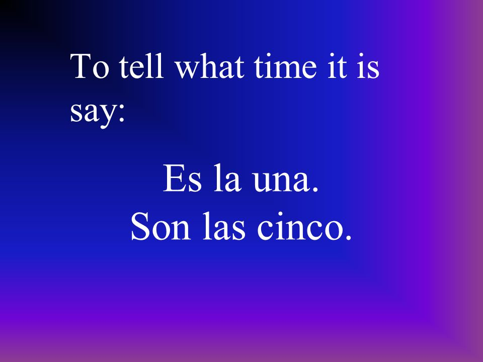 ¿ Qué hora es? To ask what time it is say: