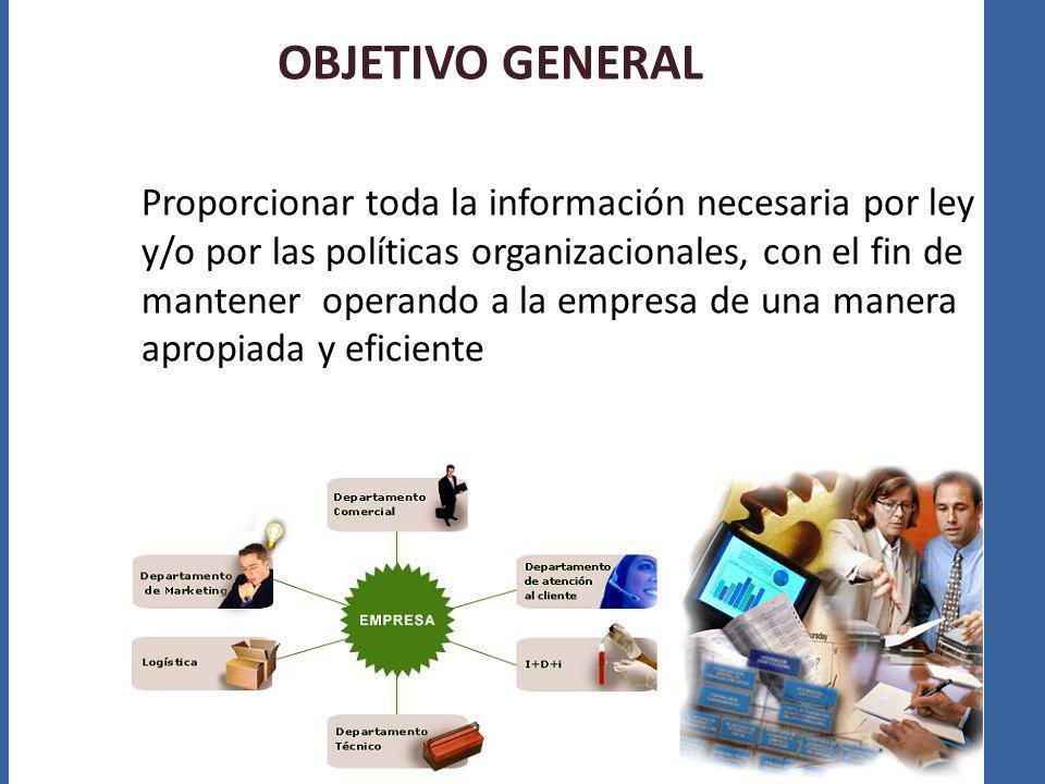 OBJETIVO GENERAL Proporcionar toda la información necesaria por ley y/o por las políticas organizacionales, con el fin de mantener operando a la empre