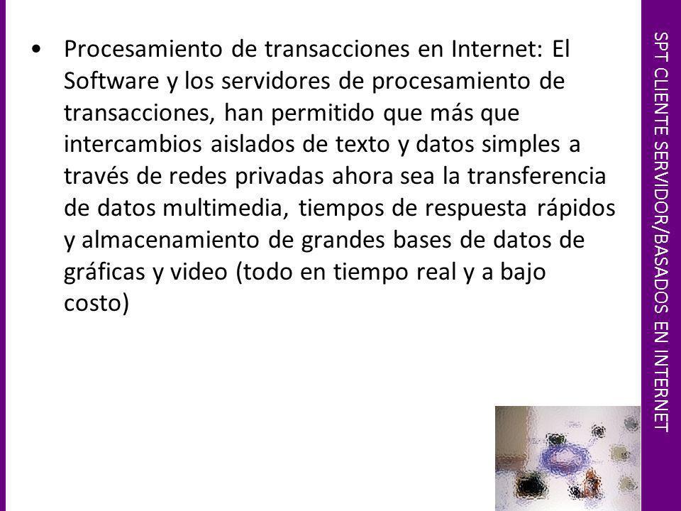 SPT CLIENTE SERVIDOR/BASADOS EN INTERNET Procesamiento de transacciones en Internet: El Software y los servidores de procesamiento de transacciones, h