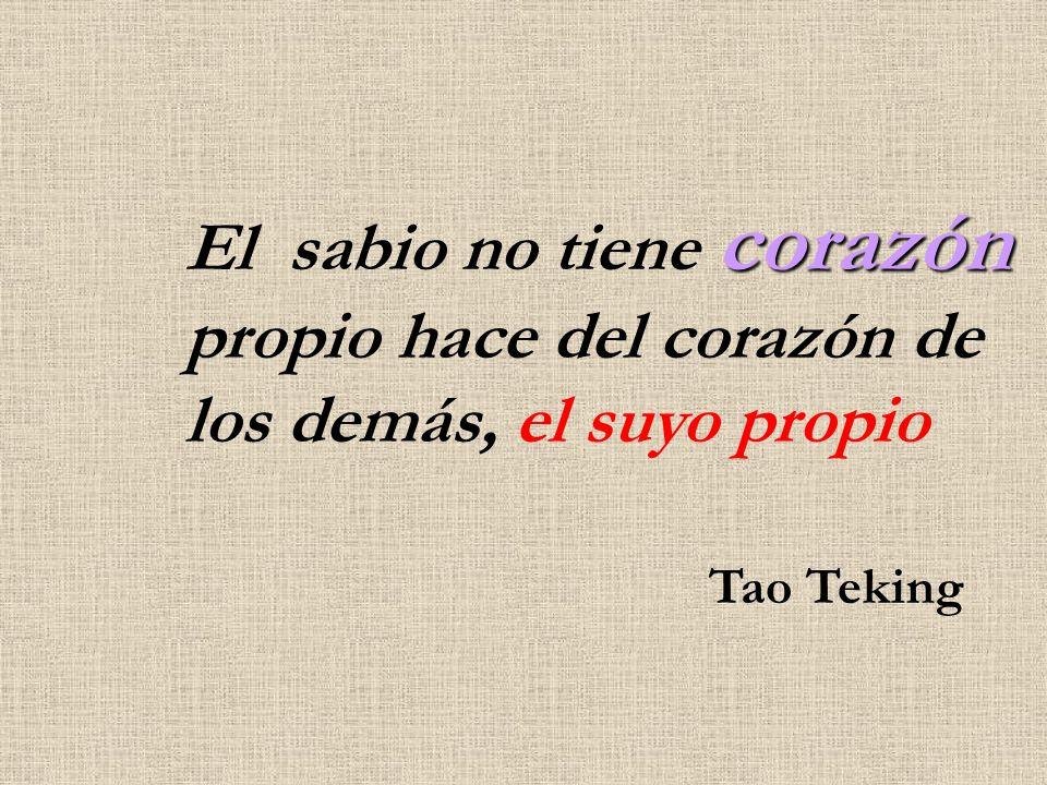 corazón El sabio no tiene corazón propio hace del corazón de los demás, el suyo propio Tao Teking