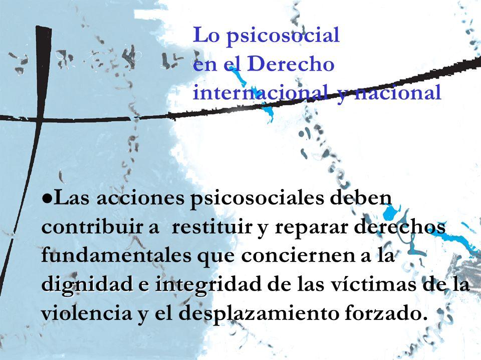 Ministerio de la Protección Social República de Colombia Lo psicosocial en el Derecho internacional y nacional dignidad e integridad Las acciones psicosociales deben contribuir a restituir y reparar derechos fundamentales que conciernen a la dignidad e integridad de las víctimas de la violencia y el desplazamiento forzado.