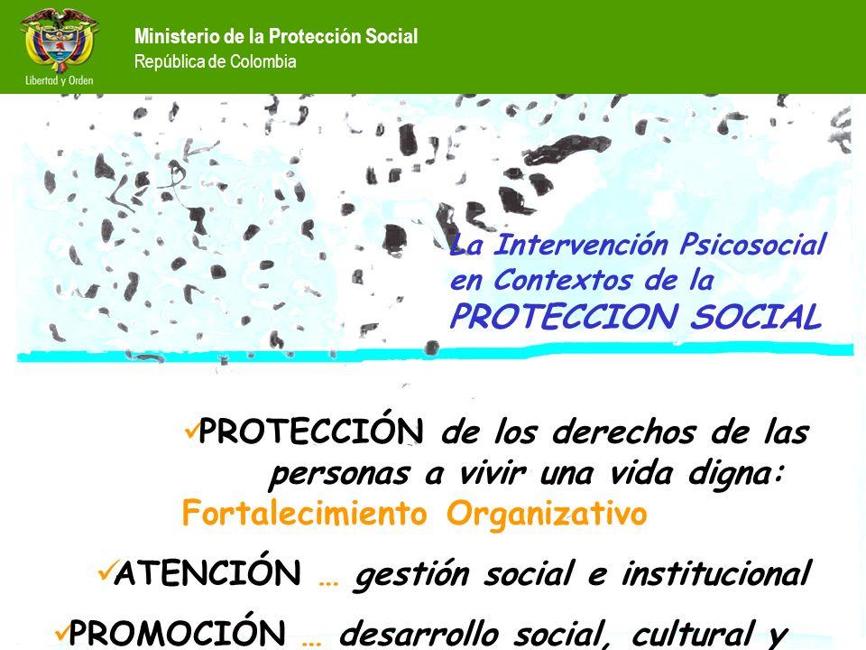 PROTECCIÓN de los derechos de las personas a vivir una vida digna: Fortalecimiento Organizativo ATENCIÓN … gestión social e institucional PROMOCIÓN … desarrollo social, cultural y económico Ministerio de la Protección Social República de Colombia La Intervención Psicosocial en Contextos de la PROTECCION SOCIAL