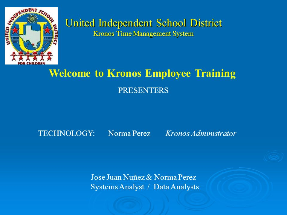 United Independent School District Kronos Time Management System PRESENTERS TECHNOLOGY:Norma PerezKronos Administrator Jose Juan Nuñez & Norma Perez Systems Analyst / Data Analysts Welcome to Kronos Employee Training