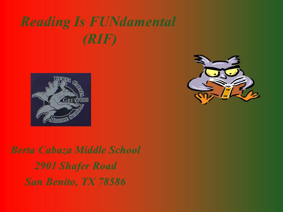 Reading Is FUNdamental (RIF) Berta Cabaza Middle School 2901 Shafer Road San Benito, TX 78586