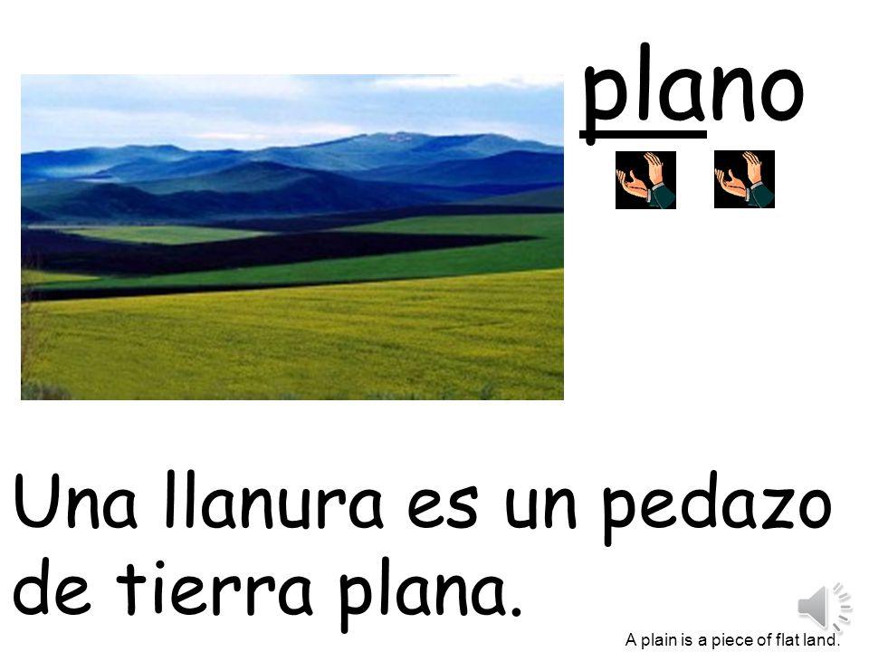 plano Una llanura es un pedazo de tierra plana. A plain is a piece of flat land.