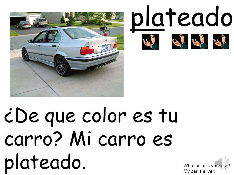 plateado ¿De que color es tu carro? Mi carro es plateado. What color is your car? My car is silver.