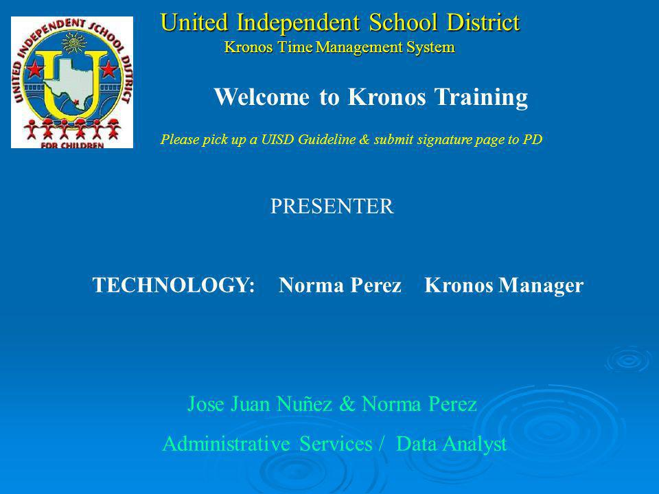United Independent School District Kronos Time Management System PRESENTER TECHNOLOGY:Norma Perez Kronos Manager Jose Juan Nuñez & Norma Perez Administrative Services / Data Analyst Welcome to Kronos Training Please pick up a UISD Guideline & submit signature page to PD
